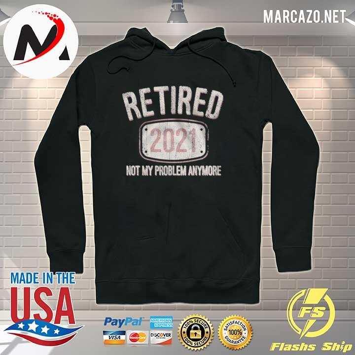 Retired 2021 Not My Problem Anymore Retro s Hoodie