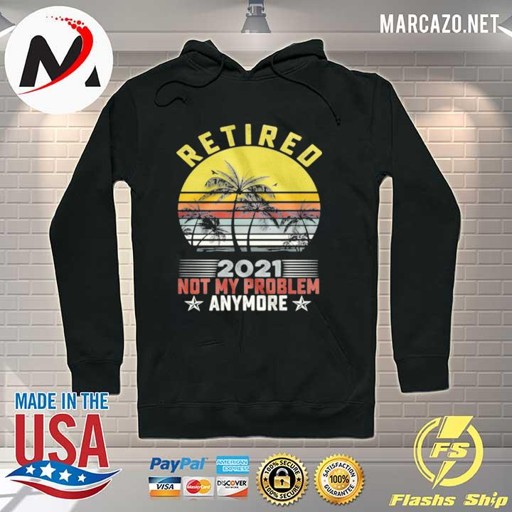 Retired 2021 Not My Problem Anymore Vintage Retro s Hoodie