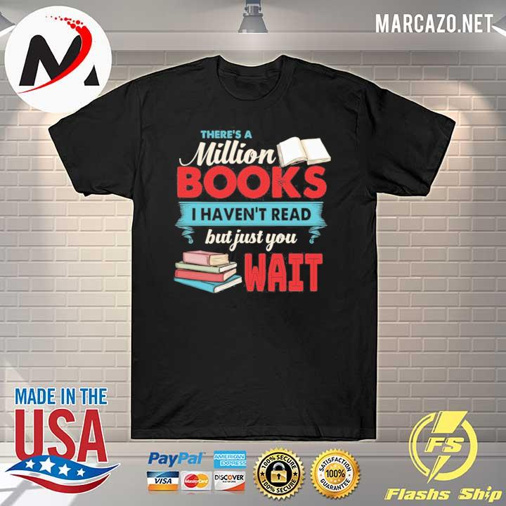 There is a million books I haven't read but just you wait– book lover shirt