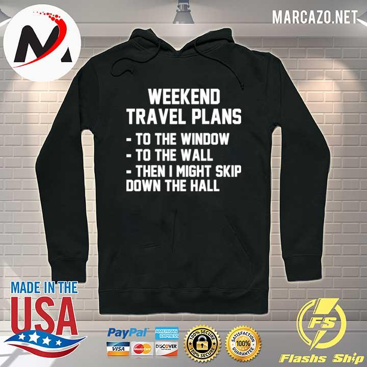 Weekend travel plans to the window to the wall then I might skip down the hall s Hoodie