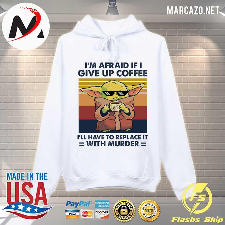 Baby Yoda I'm Afraid If I Give Up Coffee I'll Have To Replace It With Murder Shirt Hoodie