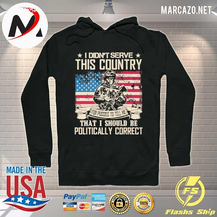 I Didn't Serce This Country For Pusses To Tell Me That I Should Be Politically Correct Shirt Hoodie