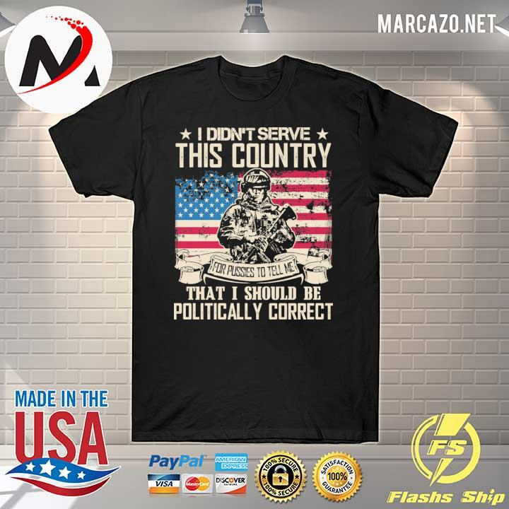 I Didn't Serce This Country For Pusses To Tell Me That I Should Be Politically Correct Shirt