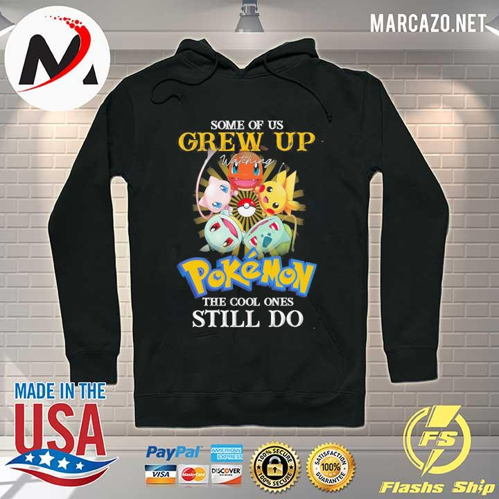 Some Of Us Grew Up Watching Pokemon The Cool Ones Still Do Shirt Hoodie