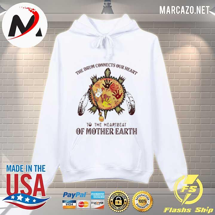 The Drum Connects Our heart To The Heartbeat Of Mother Earth Shirt Hoodie