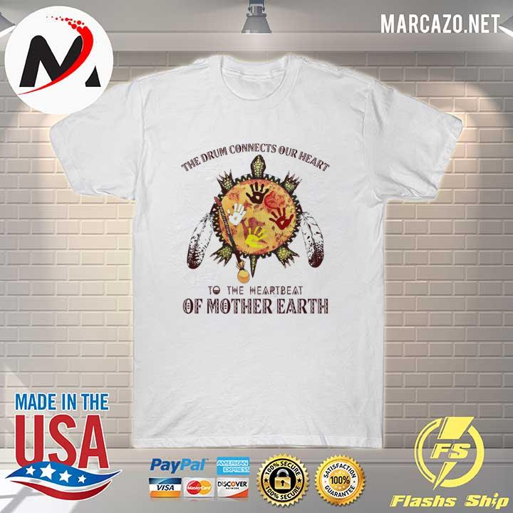 The Drum Connects Our heart To The Heartbeat Of Mother Earth Shirt