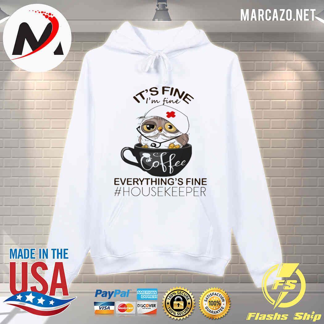 It's Fine I'm Fine Everything's Fine Nurse Owl And Coffee - Housekeeper Shirt hoodie