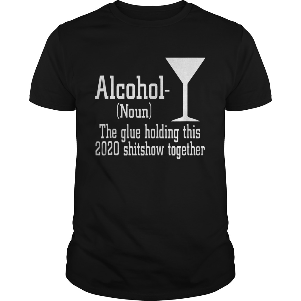 Alcohol Noun The Glue Holding This 2020 Shitshow Together Unisex