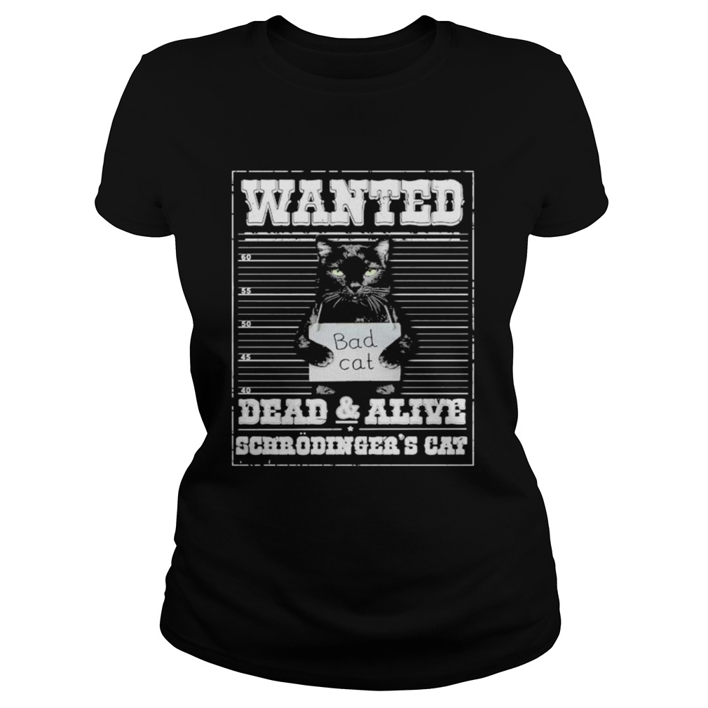 Bad cat Wanted dead and alive scerodingers cat Classic Ladies