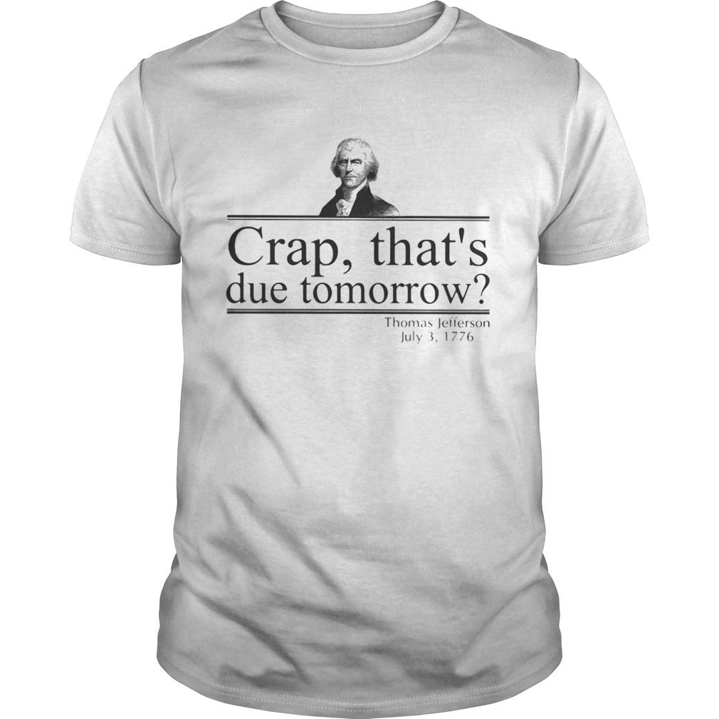 Crap thats due tomorrow Thomas Jefferson July 3 1776 Unisex