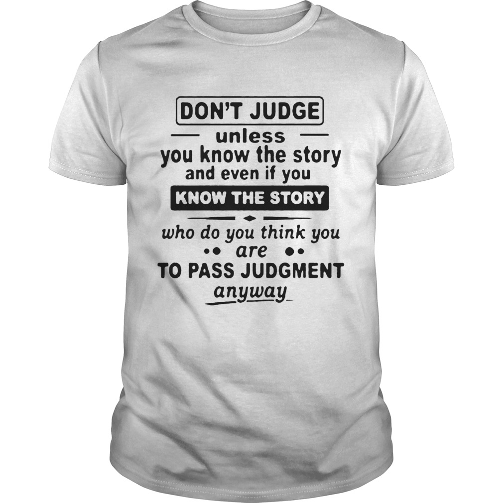 Dont Judge Unless You Know The Story And Even If You Know The Story To Pass Judgment Unisex