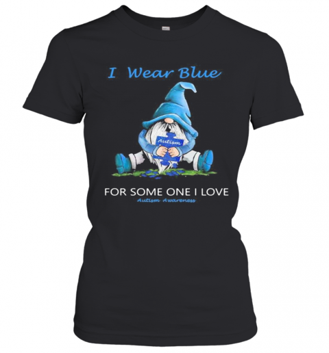 Gnomes I Wear Blue For Some One I Love Autism Awareness T-Shirt Classic Women's T-shirt