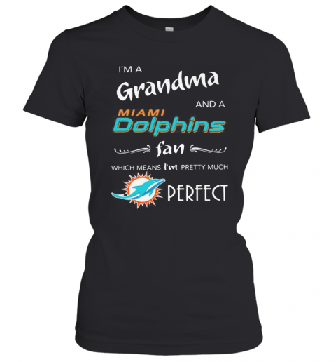 I'M A Grandma And A Miami Dolphin Fan Which Means I'M Pretty Much Perfect Logo T-Shirt Classic Women's T-shirt