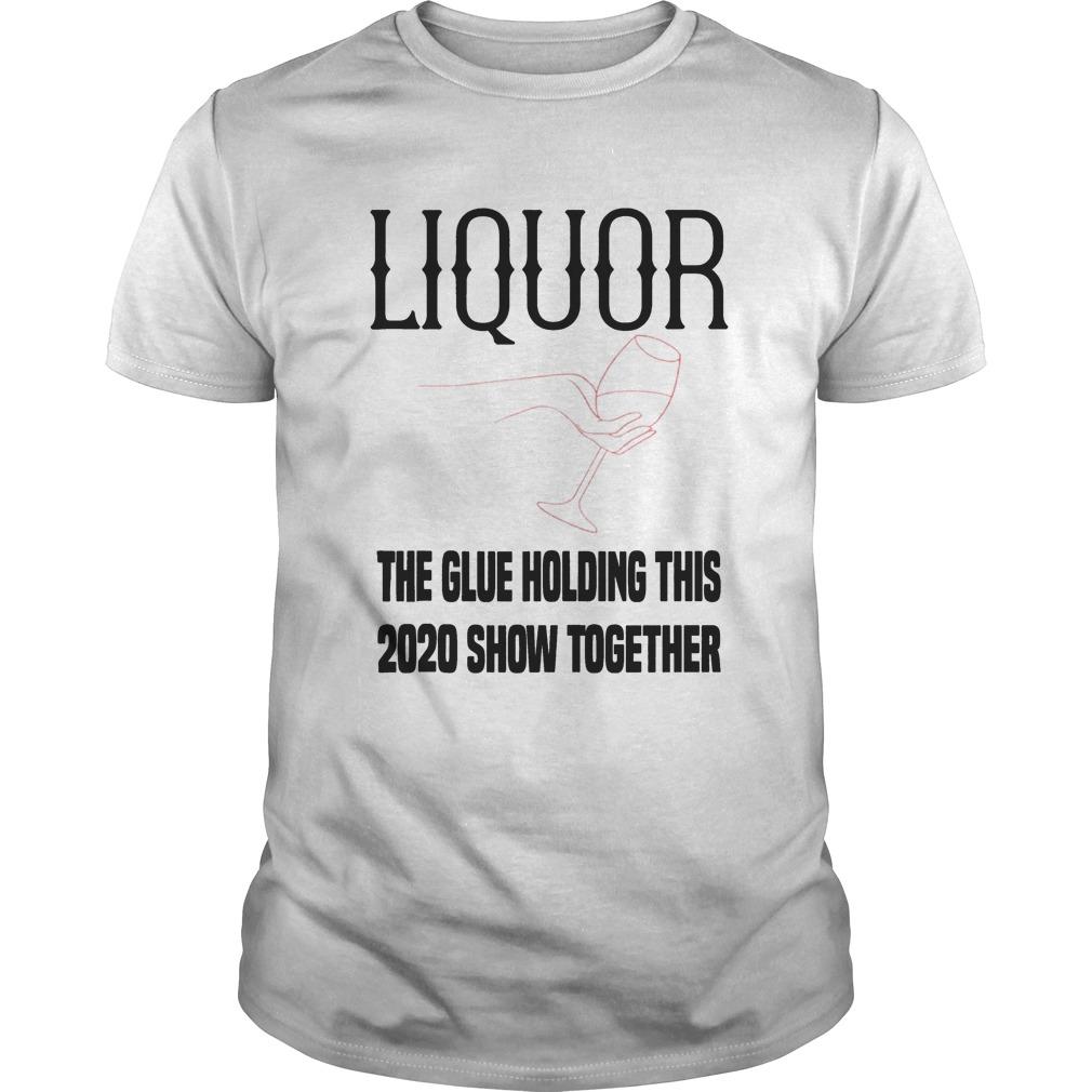Liquor the glue holding 2020 show together 2020 Unisex