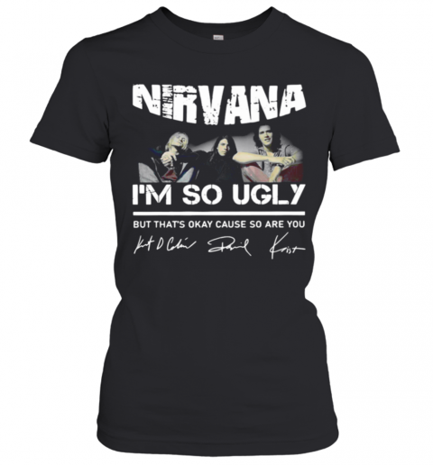 Nirvana Im So Ugly But Thats Okay Cause So Are You Signature T-Shirt Classic Women's T-shirt
