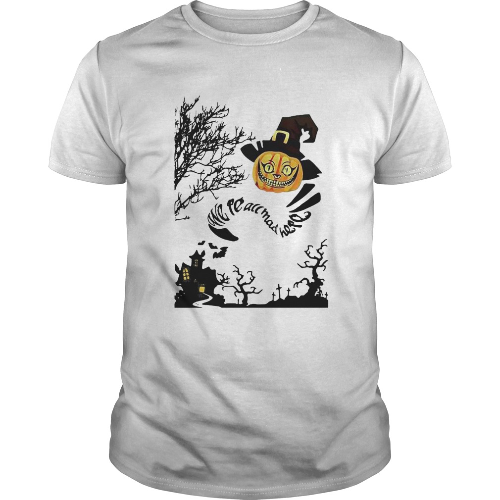 Were All Mad Here Cat Pumpkin Witch Halloween Unisex