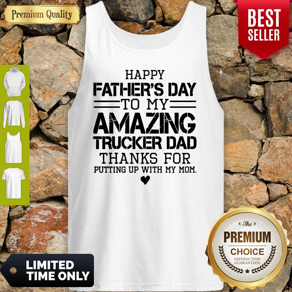 Happy Father's Day To My Amazing Trucker Dad Thanks For Putting Up With My Mom Tank Top