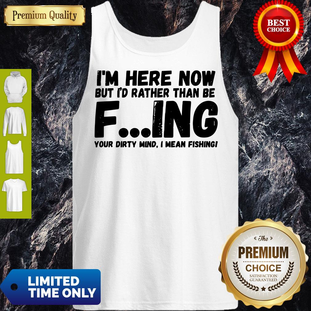 I'm Here Now But I'd Rather Than Be Fishing Your Dirty Mind I Mean Fishing Tank Top