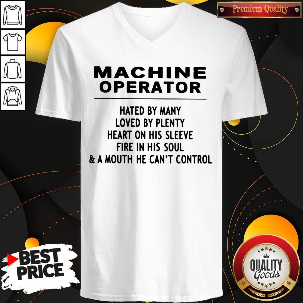 Machine Operator Hated By Many Loved By Plenty Heart On His Sleeve Fire In His Soul & A Mouth He Can't Control V-neck