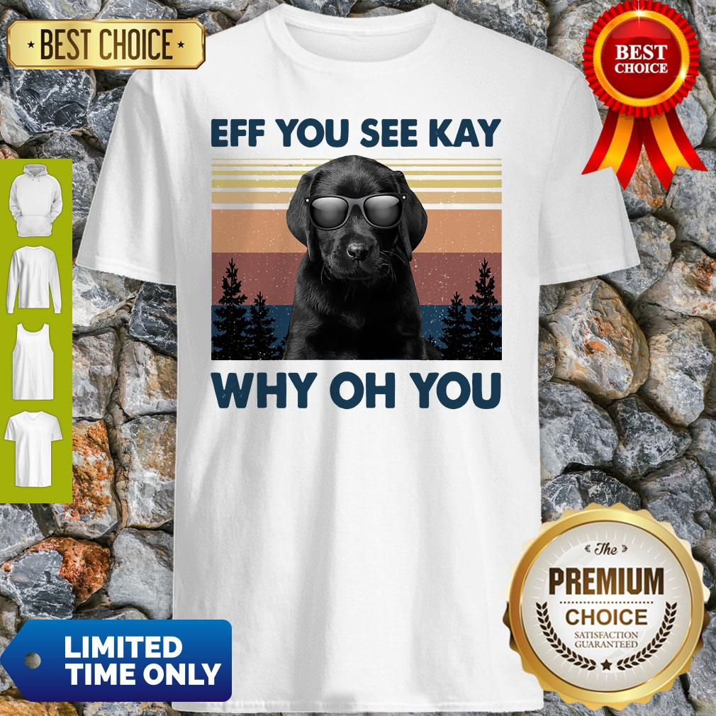 Official Labrador Eff You See Kay Why Oh You Vintage Shirt