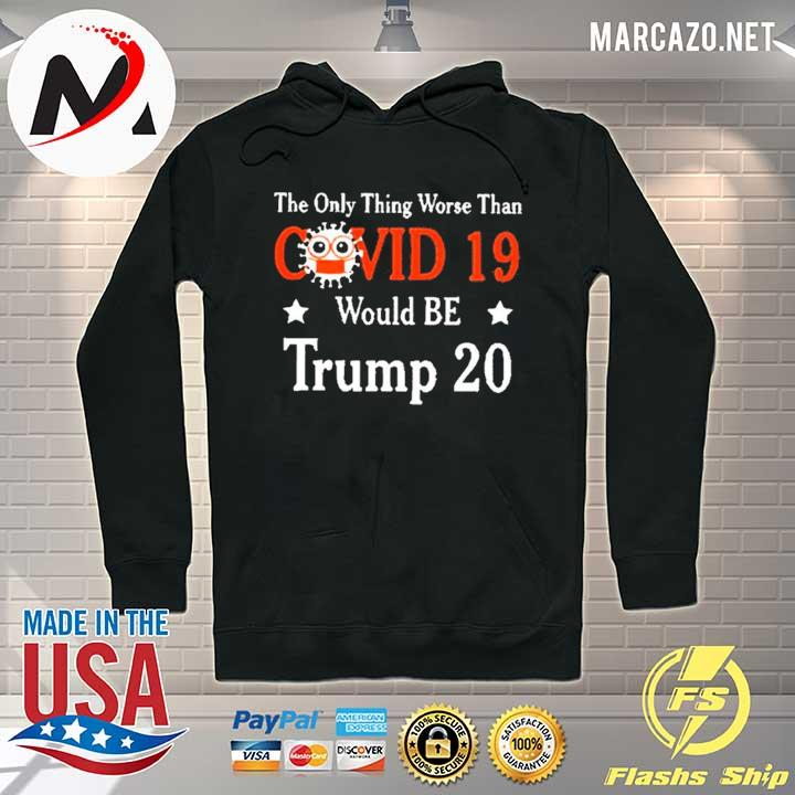 The only thing worse than Covid 19 Trump 20 Shirt Hoodie