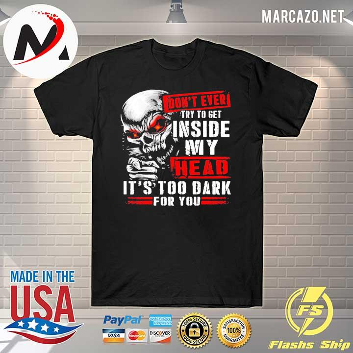 2020 skull don't ever try to get inside my head it's too dark for you shirt