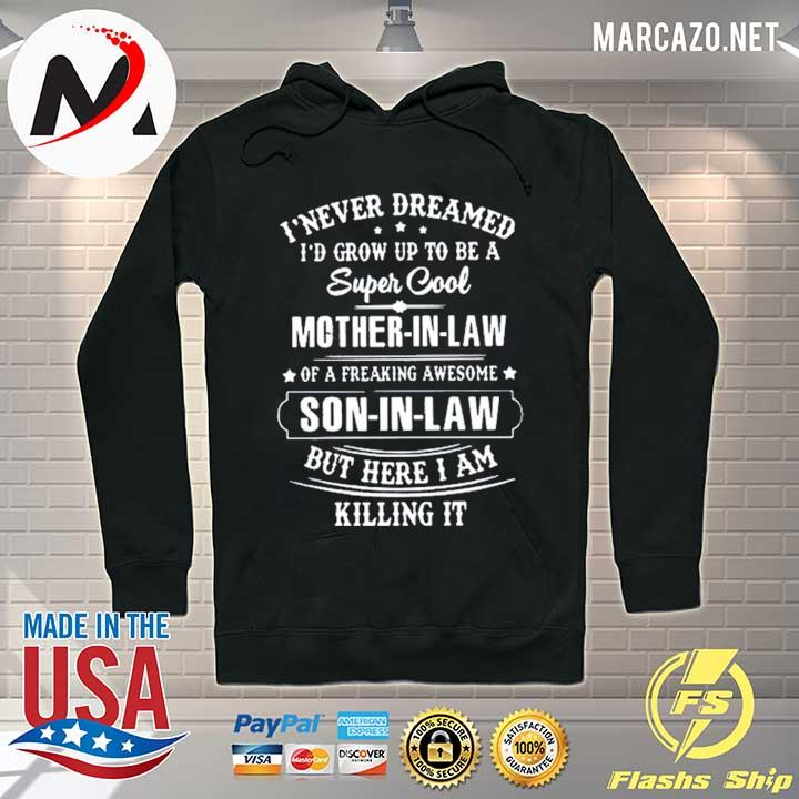 Premium i never dreamed i would grow up to be a super cool mother in law of a freaking awesome son in law but here i am killing it mother t-s Hoodie