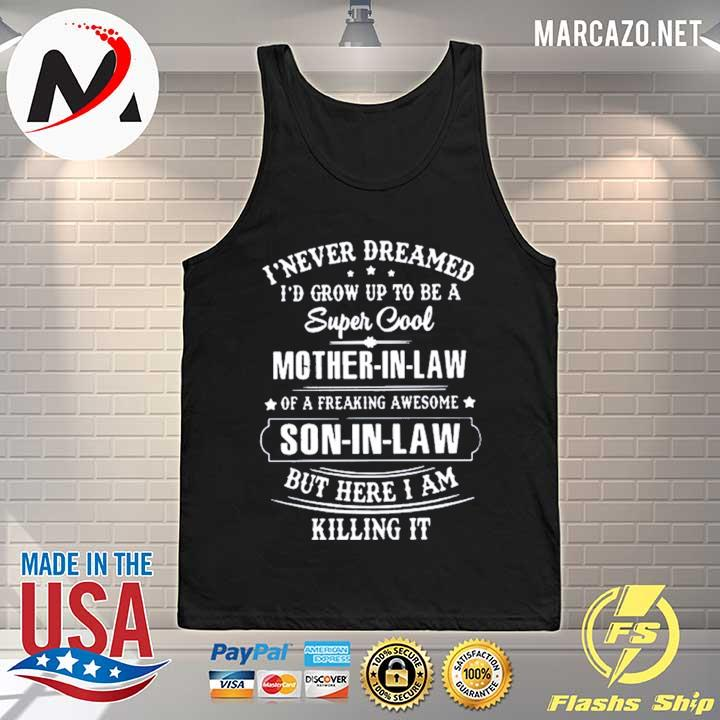 Premium i never dreamed i would grow up to be a super cool mother in law of a freaking awesome son in law but here i am killing it mother t-s Tank-top