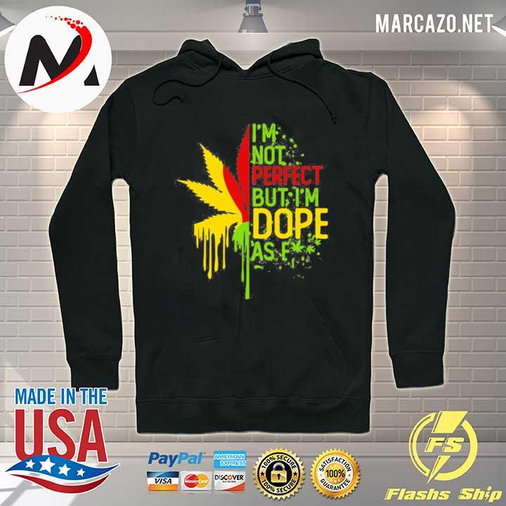I'am Not Perfect But I'm Dope As Fuck Weed Shirt Hoodie