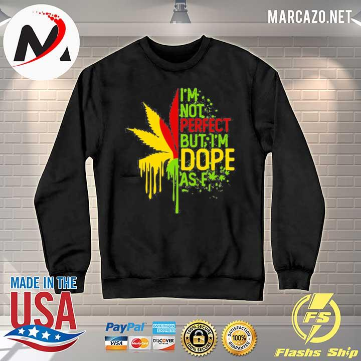 I'am Not Perfect But I'm Dope As Fuck Weed Shirt Sweater