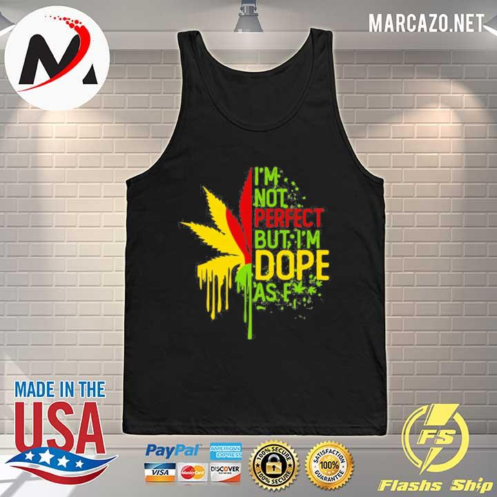 I'am Not Perfect But I'm Dope As Fuck Weed Shirt Tank-top