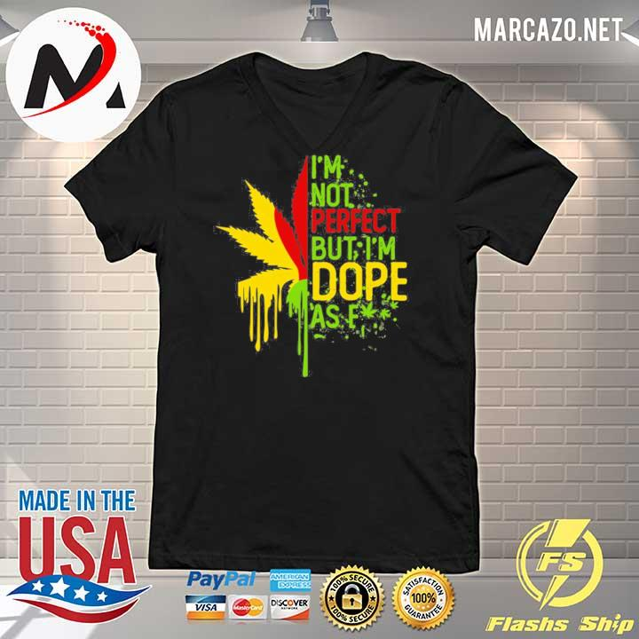I'am Not Perfect But I'm Dope As Fuck Weed Shirt V-neck