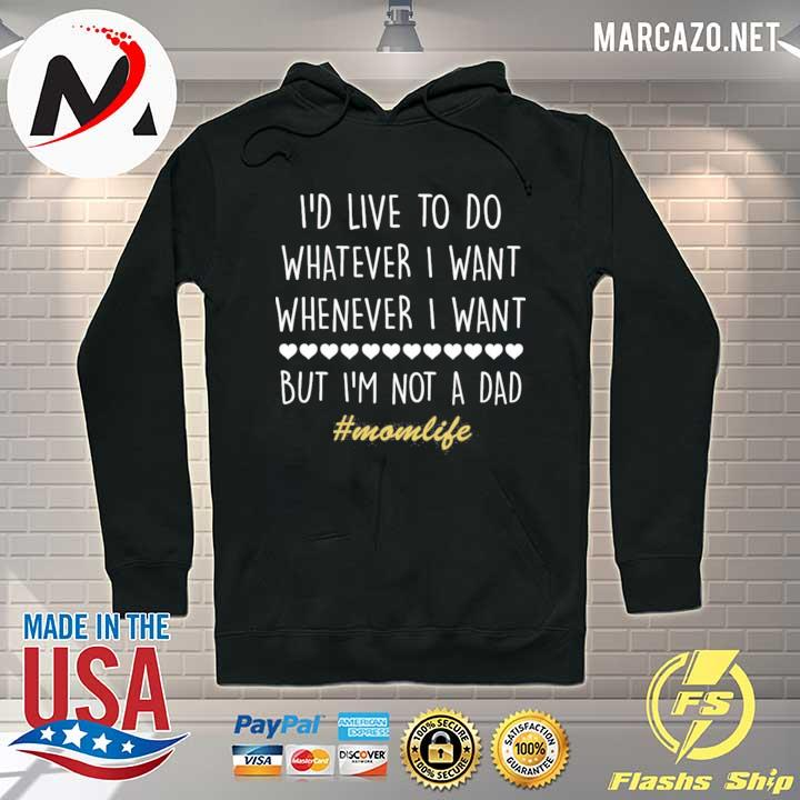 I'd Love To Do Whatever I Want But I'm Not A Dad Shirt Hoodie
