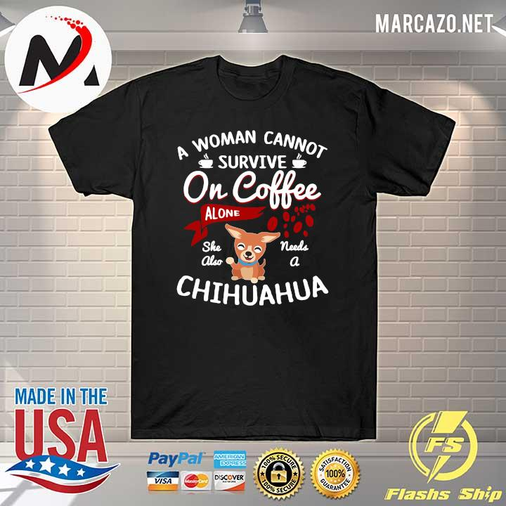 A Women Cannot Survive On Coffee Needs A Chihuahua Shirt