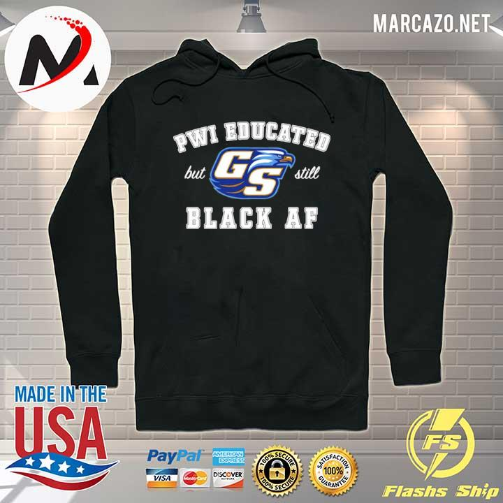 Premium GS Pwi Educated But Still Black Af Shirt Hoodie