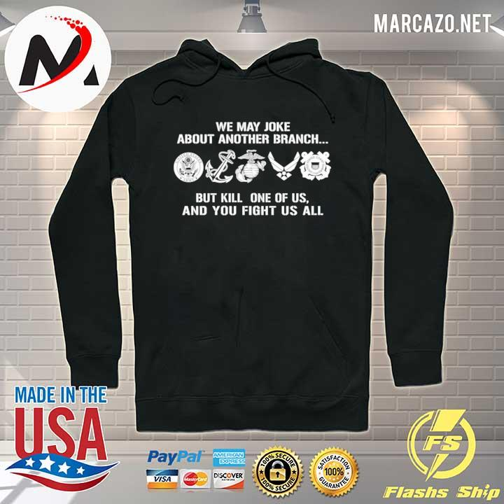 Premium Military Veteran We May Joke About Another Branch But Kill One Of Us Shirt Hoodie