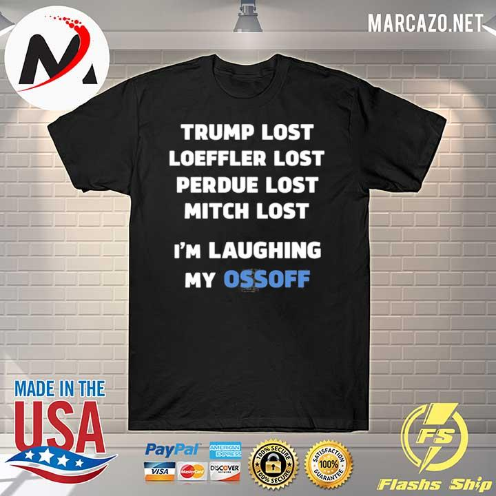 Premium Trump lost loeffler lost perdue lost mitch lost I'm laughing my ossoff limited shirt