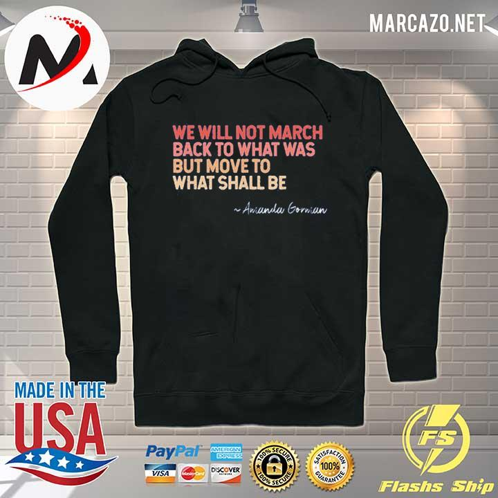 We will not march back to what was but move to what shall be amanda gorman 2021 s Hoodie